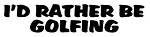 I'd Rather Be Golfing Decal Sticker