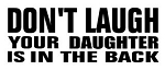Don't Laugh Your Daughter Is In The Back Decal Sticker