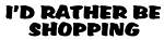 I'd Rather Be Shopping Decal Sticker