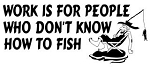 Work Is For People Who Don't Know How To Fish Decal Sticker